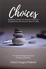 Choices: Inspiring Stories of Healing Through Alternative and Holistic Health Care Kindle Edition