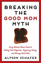 Breaking The Good Mom Myth: Every Mom's Modern Guide to Getting Past Perfection, Regaining Sanity, and Raising Great Kids