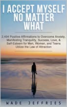 I ACCEPT MYSELF NO MATTER WHAT HAPPENS. 2,494 Positive Affirmations to Overcome Anxiety, Manifesting Tranquility, Success,  Love, & Self-Esteem for Men, ... Your Best Life Book 1) (English Edition)