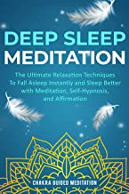 Deep Sleep Meditation: The Ultimate Relaxation Techniques To Fall Asleep Instantly and Sleep Better with Meditation, Self-Hypnosis, and Affirmation