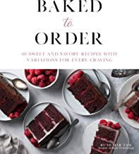 Baked to Order: 60 Sweet and Savory Recipes with Variations for Every Craving