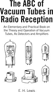 The A B C of Vacuum Tubes, in Radio Reception: An Elementary and Practical Book on the Theory and Operation of Vacuum Tubes, As Detectors and Amplifiers