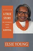 Cancer: A TRUE STORY OF COURAGE, HOPE AND SURVIVAL