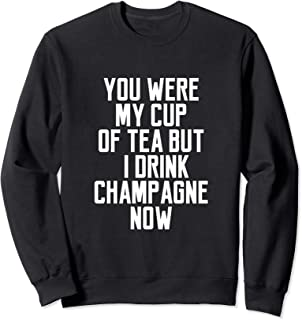 You Were My Cup Of Tea But I Drink Champagne Now Sweatshirt
