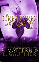 The Creatures Who Love Me: Installment Three