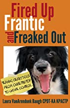 Fired Up, Frantic, and Freaked Out: Training Crazy Dogs from Over the Top to Under Control (Training Great Dogs)
