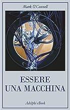 Essere una macchina: Un viaggio attraverso cyborg, utopisti, hacker e futurologi per risolvere il modesto problema della m...