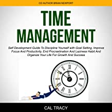 Time Management: Self Development Guide to Discipline Yourself with Goal Setting, Improve Focus and Productivity, End Procrastination and Laziness Habit and Organize Your Life for Growth and Success