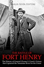 The Battle of Fort Henry: The History of General Ulysses S. Grant's Victory that Captured the Tennessee River for the Union