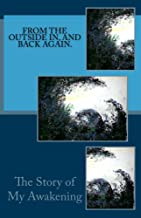 From The Outside In, And Back Again.: The Story of My Awakening