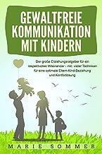 GEWALTFREIE KOMMUNIKATION MIT KINDERN: Der große Erziehungsratgeber für ein respektvolles Miteinander – inkl. vieler Techniken für eine optimale Eltern-Kind-Beziehung ... und Konfliktlösung (German Edition)