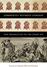 Community without Consent: New Perspectives on the Stamp Act (Re-Mapping the Transnational: A Dartmouth Series in American Studies)
