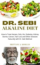 Dr. Sebi Alkaline Diet: How to Treat Herpes, Stds, Hiv, Diabetes, Kidney Stones, Cancer, Hair Loss and Other Diseases Natu...