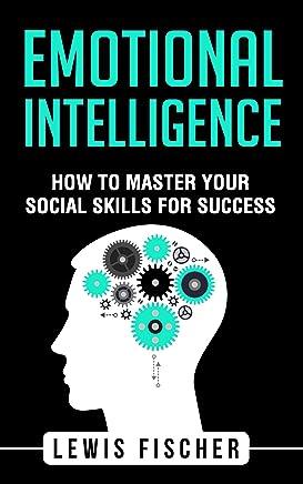 Emotional Intelligence: How to Master Your Emotional Intelligence for Success