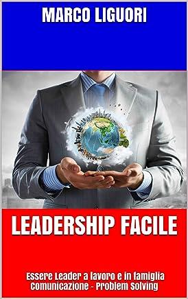 LEADERSHIP FACILE: Essere Leader a lavoro e in famiglia Comunicazione - Problem Solving