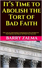 It's Time to Abolish the Tort of Bad Faith: The Law of Unintended Consequences Has Overruled the Purpose for Which the Tor...