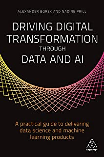 Driving Digital Transformation through Data and AI: A Practical Guide to Delivering Data Science and Machine Learning Prod...