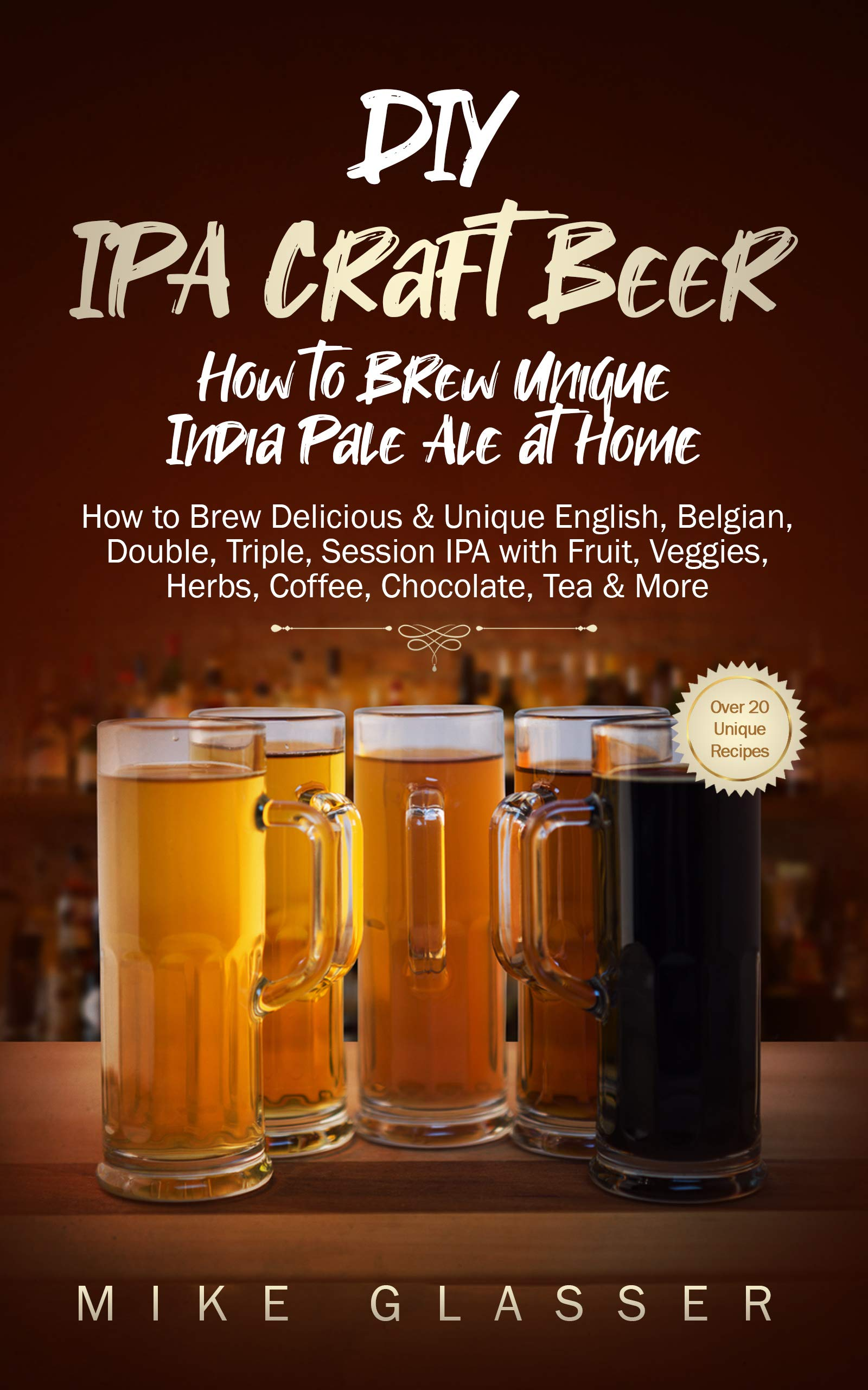 Download DIY IPA Craft Beer - How To Brew Unique India Pale Ale At Home: How To Brew Delicious & Unique English, Belgian, Double, T... 