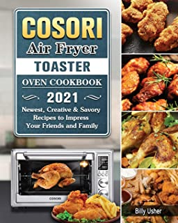 Cosori Air Fryer Toaster Oven Cookbook 2021: Newest, Creative & Savory Recipes to Impress Your Friends and Family