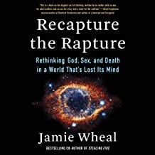 Recapture the Rapture: Rethinking God, Sex, and Death in a World That's Lost Its Mind