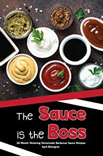 The Sauce is the Boss: 30 Mouth-Watering Homemade Barbecue Sauce Recipes