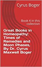 Great Books in Homeopathy: Times of Remedies and Moon Phases, By Dr. Cyrus Maxwell Boger: Book 4 in this collection