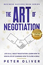 The Art Of Negotiation: Life is all about negotiation. Learn how to win in life by learning how to close a deal! (Business...