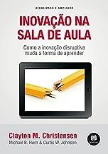 Inovação na Sala de Aula: Como a Inovação Disruptiva Muda a Forma de Aprender - Atualizado e Ampliado (Portuguese Edition)