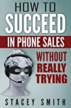 How to Succeed in Phone Sales Without Really Trying: Sales Basics for Introverts Who Find Themselves Selling (Inside Sales, Selling, Cold Calling, Sales Book, Telemarketing)