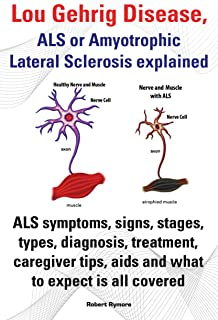 Lou Gehrig Disease, ALS or Amyotrophic Lateral Sclerosis explained. ALS symptoms, signs, stages, types, diagnosis, treatment, caregiver tips, aids and what to expect all covered. (English Edition)