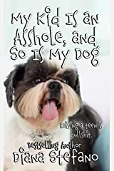 My Kid Is an Asshole, and So Is My Dog: A comedic take on raising a teenage girl Kindle Edition