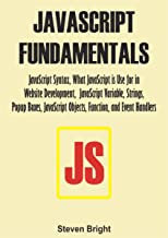 JAVASCRIPT FUNDAMENTALS: JavaScript Syntax, What JavaScript is Use for in Website Development, JavaScript Variable, Strings, Popup Boxes, JavaScript Objects, ... and Event Handlers (English Edition)
