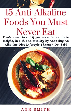 15 Anti-Alkaline Foods You Must Never Eat: Foods never to eat if you want to maintain weight, health and vitality by Adopting An Alkaline Diet Lifestyle Through Dr. Sebi (English Edition)