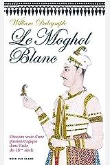 Le Moghol Blanc: L'histoire vraie d'une passion tragique dans l'Inde du XVIIIe siècle (Essais et documents) Format Kindle