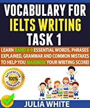 VOCABULARY FOR IELTS WRITING TASK 1: Learn Band 8-9 Essential Words, Phrases Explained, Grammar and Common Mistakes To Help You Maximise Your Writing Score!