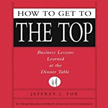How to Get to the Top: Business Lessons Learned at the Dinner Table