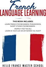 French Language Learning: This Book includes: Learn French for Beginners, Phrase Book, Short Stories for Beginners: Perfect for Travel! Learn in Your Car or Anywhere You Want!