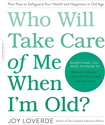 Who Will Take Care of Me When I'm Old?: Plan Now to Safeguard Your Health and Happiness in Old Age