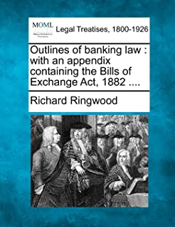Outlines of Banking Law: With an Appendix Containing the Bills of Exchange ACT, 1882 ....