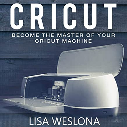 Cricut: Become the Master of Your Cricut Machine