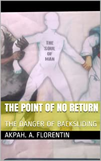 THE POINT OF NO RETURN: THE DANGER OF BACKSLIDING (HAVE PITY FOR YOUR SOUL ! Book 1)