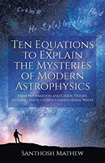 Ten Equations to Explain the Mysteries of Modern Astrophysics: From Information and Chaos Theory to Ghost Particles and Gr...