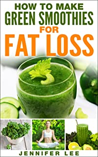 How to Make Green Smoothies for Fat Loss: 100 Green Smoothie Recipes to Help You Lose Fat