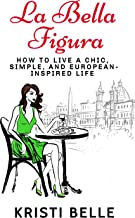 La Bella Figura: How to live a chic, simple, and European-inspired life (Chic, Simple, & Sexy Book 1)