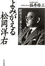 表紙: よみがえる松岡洋右 昭和史に葬られた男の真実 | 福井 雄三