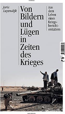 Von Bildern und Lügen in Zeiten des Krieges: Aus dem Leben eines Kriegsberichterstatters - Aktualisierte Neuausgabe (German Edition)