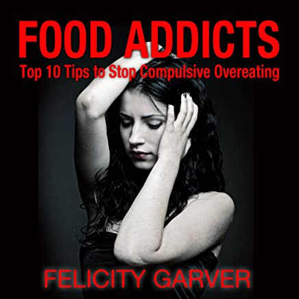 Food Addicts: Top 10 Tips to Stop Compulsive Overeating