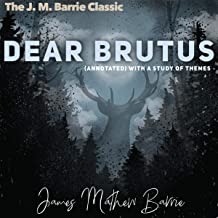The J. M. Barrie Classic: Dear Brutus: (Annotated) With a Study of Themes