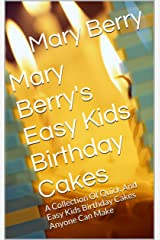 Mary Berry's Easy Kids Birthday Cakes: A Collection Of Quick And Easy Kids Birthday Cakes Anyone Can Make Kindle Edition