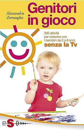Genitori in gioco: 300 attività per crescere i bambini da 0 a 8 anni, senza la TV